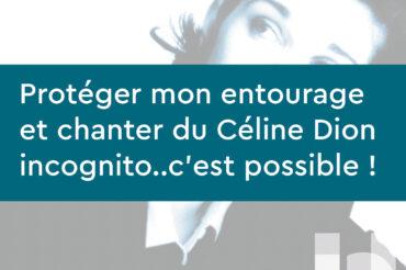 Protéger mon entourage et chanter du Céline Dion incognito..c'est possible !